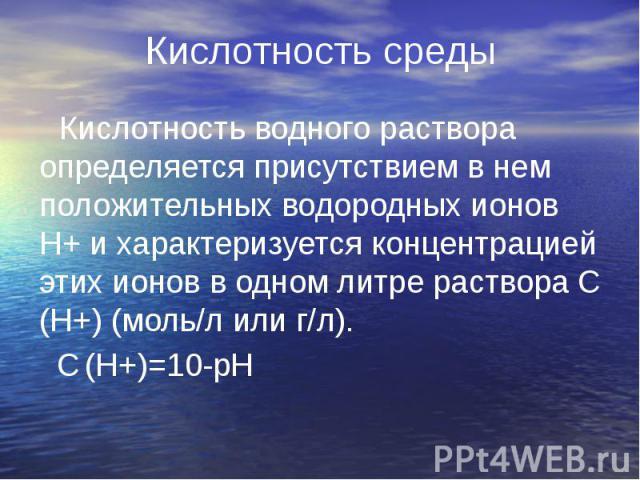 Кислотность среды Кислотность водного раствора определяется присутствием в нем положительных водородных ионов Н+ и характеризуется концентрацией этих ионов в одном литре раствора C (H+) (моль/л или г/л). C (H+)=10-рН