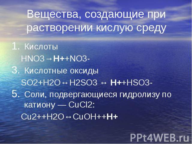 Вещества, создающие при растворении кислую среду Кислоты HNO3→H++NO3- Кислотные оксиды SO2+H2O↔H2SO3 ↔ H++HSO3- Соли, подвергающиеся гидролизу по катиону — СuCl2: Сu2++H2O↔CuOH++H+