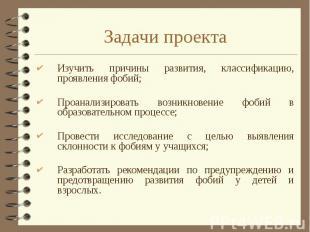 Задачи проекта Изучить причины развития, классификацию, проявления фобий; Проана