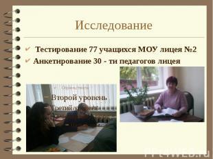 Исследование Тестирование 77 учащихся МОУ лицея №2 Анкетирование 30 - ти педагог