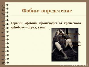 Фобии: определение Термин «фобия» происходит от греческого «phobos» - страх, ужа