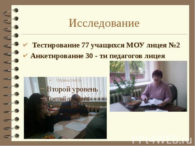 Исследование Тестирование 77 учащихся МОУ лицея №2 Анкетирование 30 - ти педагогов лицея
