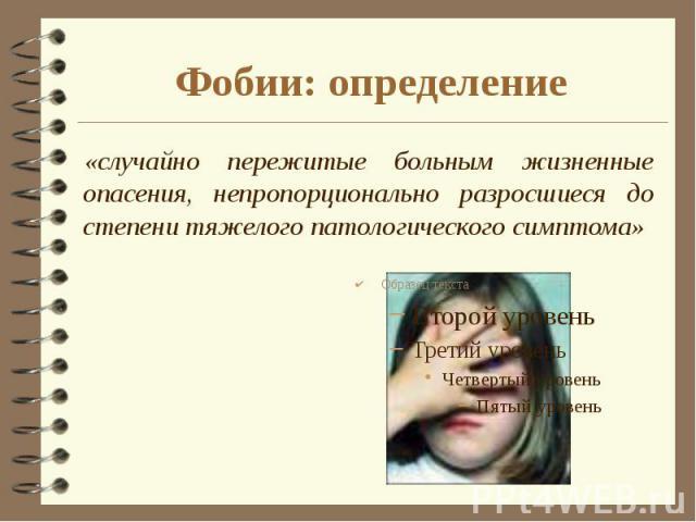 Фобии: определение «случайно пережитые больным жизненные опасения, непропорционально разросшиеся до степени тяжелого патологического симптома»