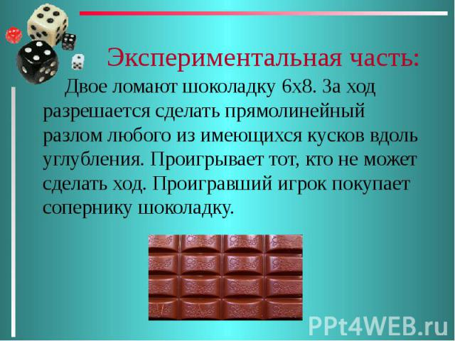 Экспериментальная часть: Двое ломают шоколадку 6х8. За ход разрешается сделать прямолинейный разлом любого из имеющихся кусков вдоль углубления. Проигрывает тот, кто не может сделать ход. Проигравший игрок покупает сопернику шоколадку.