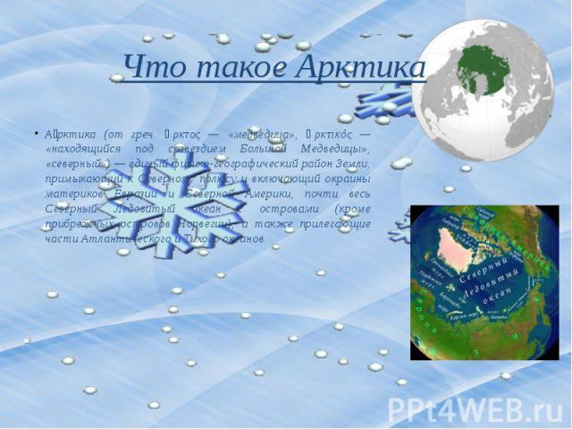 Что такое Арктика А рктика (от греч. ἄρκτος — «медведица», ἀρκτικός — «находящийся под созвездием Большой Медведицы», «северный») — единый физико-географический район Земли, примыкающий к Северному полюсу и включающий окраины материков Евразии и Сев…