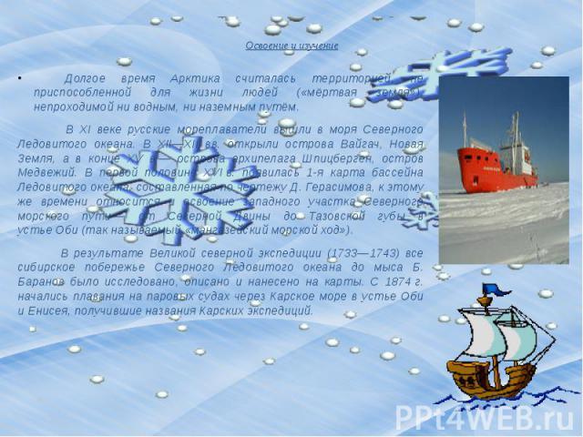 Освоение и изучение Долгое время Арктика считалась территорией, не приспособленной для жизни людей («мёртвая земля»), непроходимой ни водным, ни наземным путём. В XI веке русские мореплаватели вышли в моря Северного Ледовитого океана. В XII—XIII&nbs…