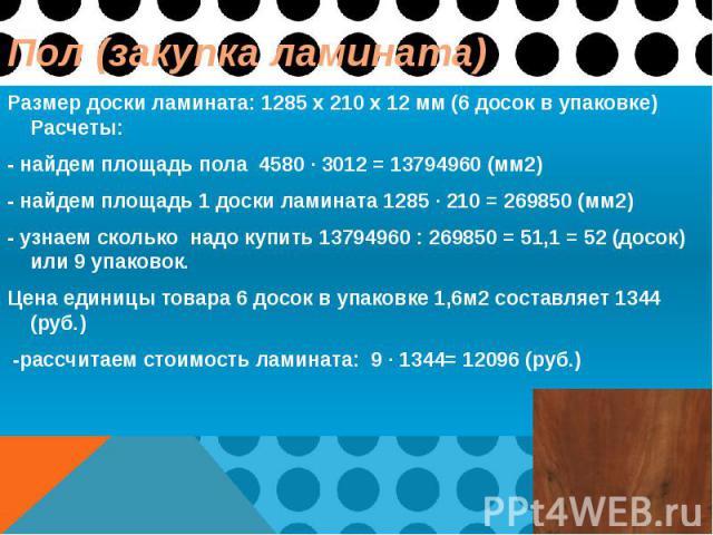 Пол (закупка ламината) Размер доски ламината: 1285 x 210 x 12 мм (6 досок в упаковке) Расчеты: - найдем площадь пола 4580 ∙ 3012 = 13794960 (мм2) - найдем площадь 1 доски ламината 1285 ∙ 210 = 269850 (мм2) - узнаем сколько надо купить 13794960 : 269…