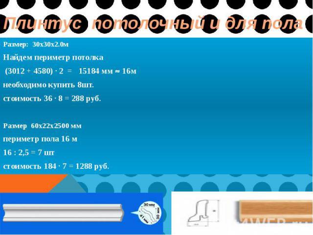 Плинтус потолочный и для пола Размер: 30x30x2.0м Найдем периметр потолка (3012 + 4580) ∙ 2 = 15184 мм 16м необходимо купить 8шт. стоимость 36 ∙ 8 = 288 руб. Размер 60х22х2500 мм периметр пола 16 м 16 : 2,5 = 7 шт стоимость 184 ∙ 7 = 1288 руб.