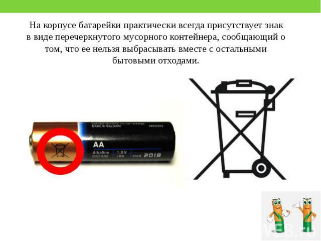 На корпусе батарейки практически всегда присутствует знак в виде перечеркнутого мусорного контейнера, сообщающий о том, что ее нельзя выбрасывать вместе с остальными бытовыми отходами. На корпусе батарейки практически всегда присутствует знак в виде…