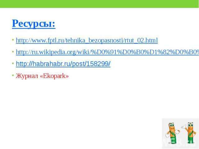 Ресурсы: http://www.fptl.ru/tehnika_bezopasnosti/rtut_02.html http://ru.wikipedia.org/wiki/%D0%91%D0%B0%D1%82%D0%B0%D1%80%D0%B5%D0%B9%D0%BA%D0%B0 http://habrahabr.ru/post/158299/ Журнал «Ekopark»
