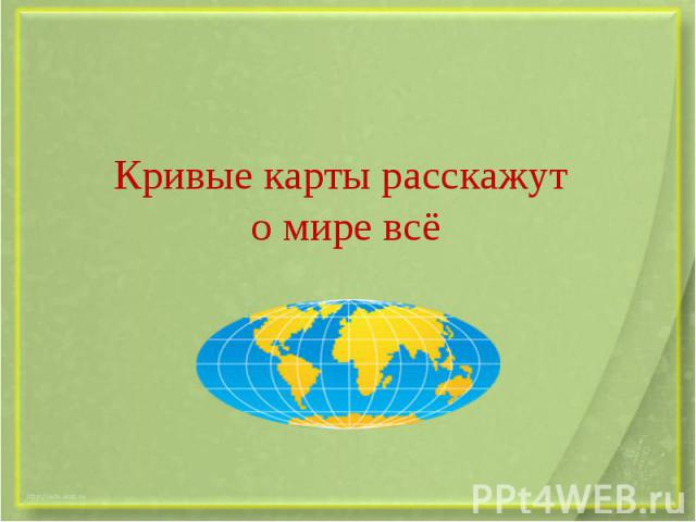 Кривые карты расскажут о мире всё