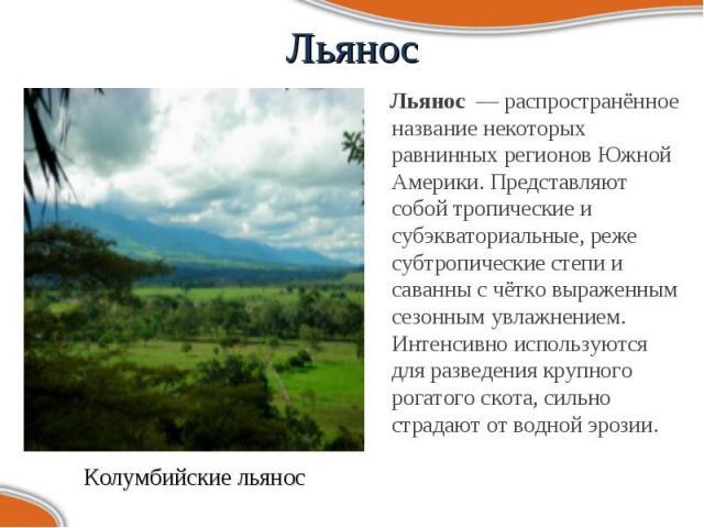 Льянос — распространённое название некоторых равнинных регионов Южной Америки. Представляют собой тропические и субэкваториальные, реже субтропические степи и саванны с чётко выраженным сезонным увлажнением. Интенсивно используются для разведе…