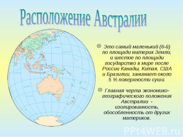 Это самый маленький (6-й) по площади материк Земли, и шестое по площади государство в мире после России Канады, Китая, США и Бразилии, занимает около 5% поверхности суши. Главная черта экономико-географического положения Австралии - изолирован…