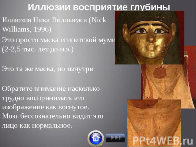 Иллюзии восприятие глубины Иллюзия Ника Вилльямса (Niсk Williams, 1996) Это просто маска египетской мумии (2-2,5 тыс. лет до н.э.) Это та же маска, но изнутри Обратите внимание насколько трудно воспринимать это изображение как вогнутое. Мозг бессозн…