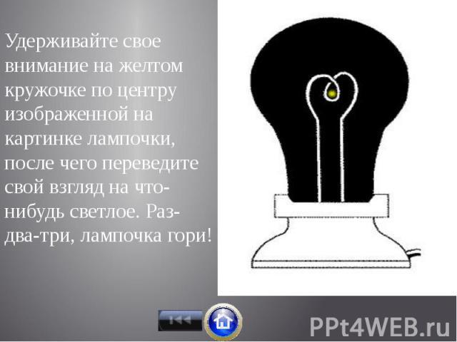 Удерживайте свое внимание на желтом кружочке по центру изображенной на картинке лампочки, после чего переведите свой взгляд на что-нибудь светлое. Раз-два-три, лампочка гори! Удерживайте свое внимание на желтом кружочке по центру изображенной на кар…