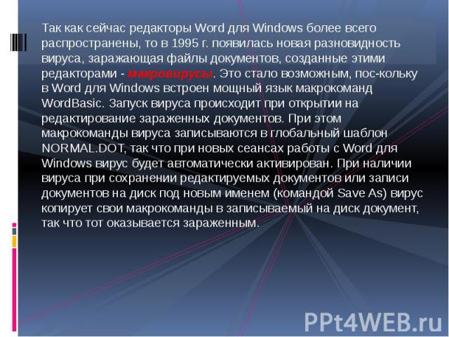 Так как сейчас редакторы Word для Windows более всего распространены, то в 1995 г. появилась новая разновидность вируса, заражающая файлы документов, созданные этими редакторами - макровирусы. Это стало возможным, поскольку в Word для Windows в…
