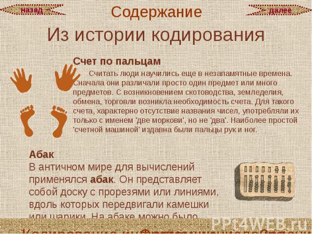 Из истории кодирования Счет по пальцам Считать люди научились еще в незапамятные времена. Сначала они различали просто один предмет или много предметов. С возникновением скотоводства, земледелия, обмена, торговли возникла необходимость счета.Д…