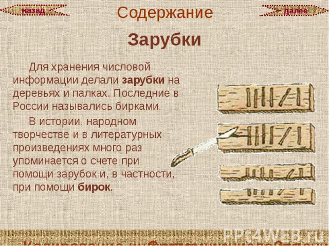 Зарубки Для хранения числовой информации делали зарубки на деревьях и палках. Последние в России назывались бирками. В истории, народном творчестве и в литературных произведениях много раз упоминается о счете при помощи зарубок и, в частности, при п…