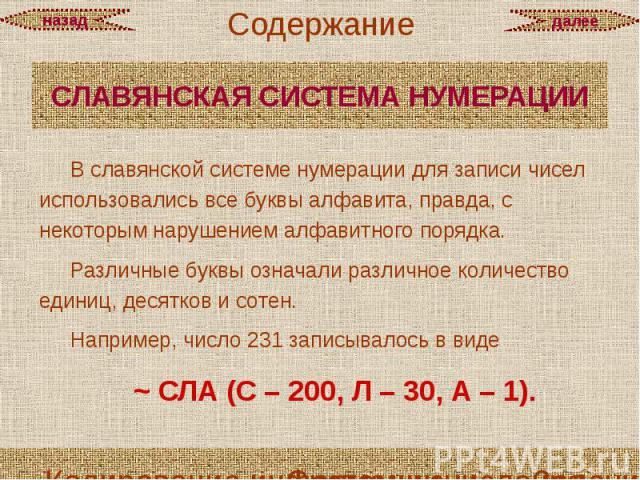 СЛАВЯНСКАЯ СИСТЕМА НУМЕРАЦИИ В славянской системе нумерации для записи чисел использовались все буквы алфавита, правда, с некоторым нарушением алфавитного порядка. Различные буквы означали различное количество единиц, десятков и сотен. Например, чис…