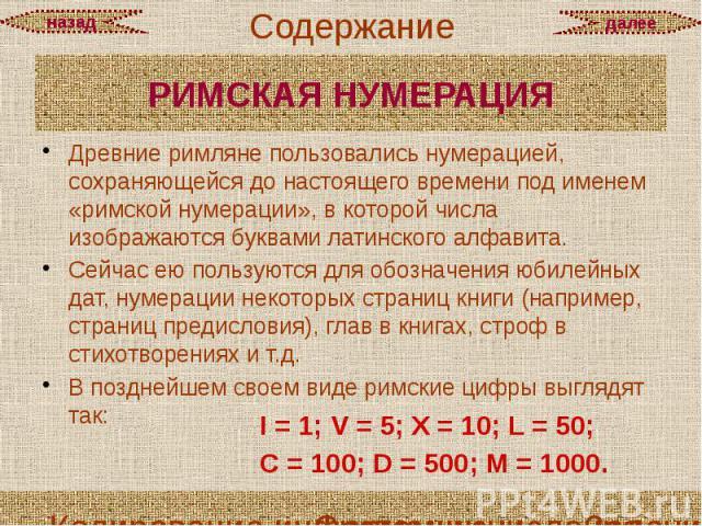 РИМСКАЯ НУМЕРАЦИЯ Древние римляне пользовались нумерацией, сохраняющейся до настоящего времени под именем «римской нумерации», в которой числа изображаются буквами латинского алфавита. Сейчас ею пользуются для обозначения юбилейных дат, нумерации не…