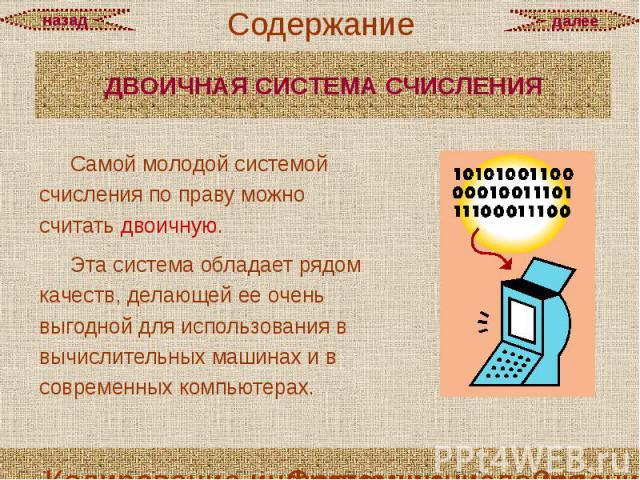 ДВОИЧНАЯ СИСТЕМА СЧИСЛЕНИЯ Самой молодой системой счисления по праву можно считать двоичную. Эта система обладает рядом качеств, делающей ее очень выгодной для использования в вычислительных машинах и в современных компьютерах.