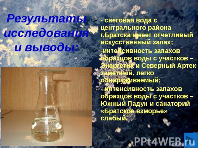 Результаты исследования и выводы: - снеговая вода с центрального района г.Братска имеет отчетливый искусственный запах; -интенсивность запахов образцов воды с участков – Энергетик и Северный Артек заметный, легко обнаруживаемый; - интенсивность запа…