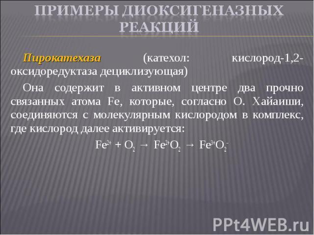Пирокатехаза (катехол: кислород-1,2-оксидоредуктаза дециклизующая) Пирокатехаза (катехол: кислород-1,2-оксидоредуктаза дециклизующая) Она содержит в активном центре два прочно связанных атома Fе, которые, согласно О. Хайаиши, соединяются с молекуляр…