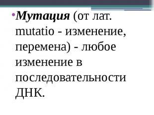 Мутация (от лат. mutatio - изменение, перемена) - любое изменение в последовател