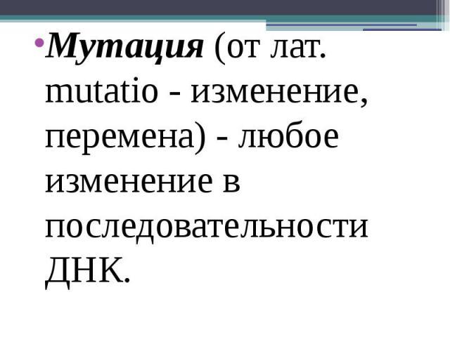 Мутация (от лат. mutatio - изменение, перемена) - любое изменение в последовательности ДНК. Мутация (от лат. mutatio - изменение, перемена) - любое изменение в последовательности ДНК.