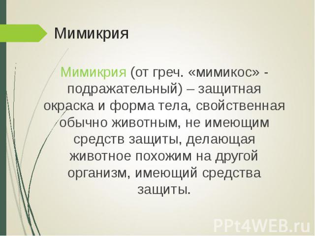 Мимикрия (от греч. «мимикос» - подражательный) – защитная окраска и форма тела, свойственная обычно животным, не имеющим средств защиты, делающая животное похожим на другой организм, имеющий средства защиты. Мимикрия (от греч. «мимикос» - подражател…