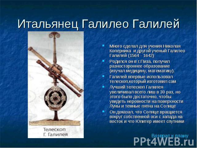 Много сделал для учения Николая Коперника и другой ученый Галилео Галилей (1564 - 1642) Много сделал для учения Николая Коперника и другой ученый Галилео Галилей (1564 - 1642) Родился он в г.Пиза, получил разностороннее образование (изучал медицину,…