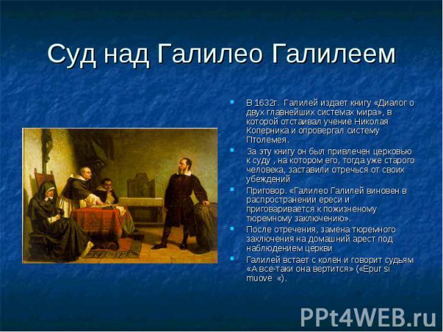 В 1632г. Галилей издает книгу «Диалог о двух главнейших системах мира», в которой отстаивал учение Николая Коперника и опровергал систему Птолемея. В 1632г. Галилей издает книгу «Диалог о двух главнейших системах мира», в которой отстаивал учение Ни…