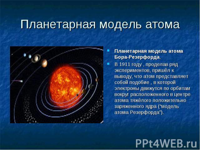 Планетарная модель атома Бора-Резерфорда. Планетарная модель атома Бора-Резерфорда. В 1911 году , проделав ряд экспериментов, пришёл к выводу, что атом представляет собой подобие , в которой электроны движутся по орбитам вокруг расположенного в цент…