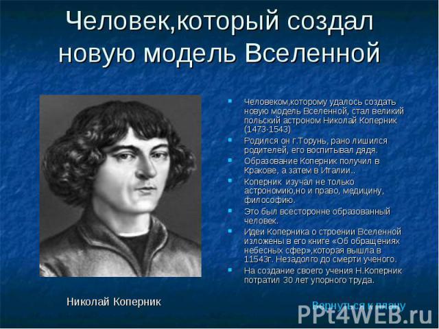 Человеком,которому удалось создать новую модель Вселенной, стал великий польский астроном Николай Коперник (1473-1543) Человеком,которому удалось создать новую модель Вселенной, стал великий польский астроном Николай Коперник (1473-1543) Родился он …