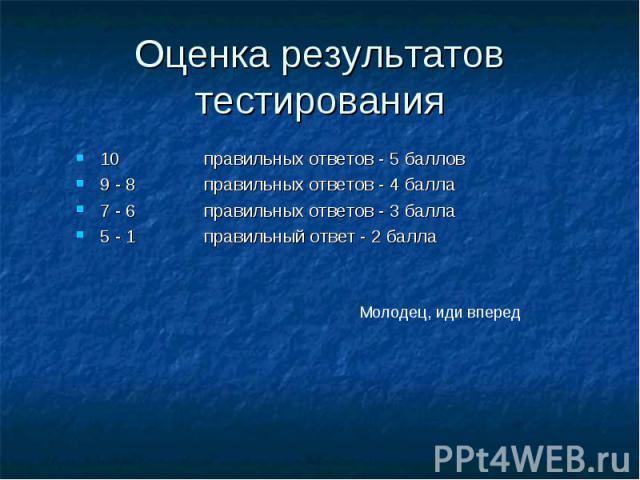 10 правильных ответов - 5 баллов 10 правильных ответов - 5 баллов 9 - 8 правильных ответов - 4 балла 7 - 6 правильных ответов - 3 балла 5 - 1 правильный ответ - 2 балла