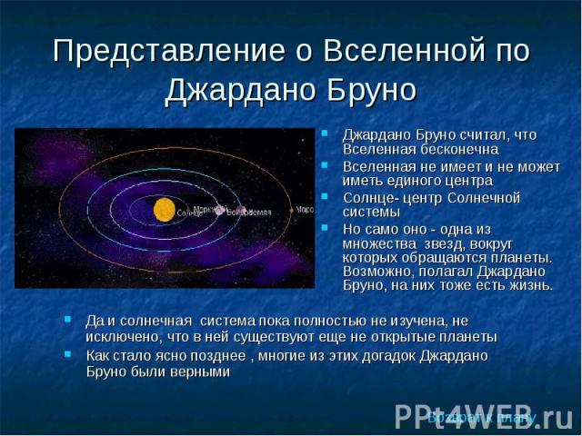 Джардано Бруно считал, что Вселенная бесконечна Джардано Бруно считал, что Вселенная бесконечна Вселенная не имеет и не может иметь единого центра Солнце- центр Солнечной системы Но само оно - одна из множества звезд, вокруг которых обращаются плане…