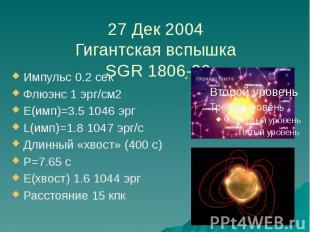 27 Дек 2004 Гигантская вспышка SGR 1806-20 Импульс 0.2 сек Флюэнс 1 эрг/см2 E(им