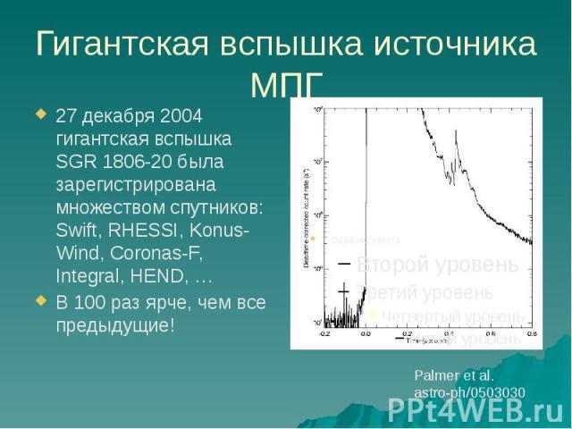 Гигантская вспышка источника МПГ 27 декабря 2004 гигантская вспышка SGR 1806-20 была зарегистрирована множеством спутников: Swift, RHESSI, Konus-Wind, Coronas-F, Integral, HEND, … В 100 раз ярче, чем все предыдущие!