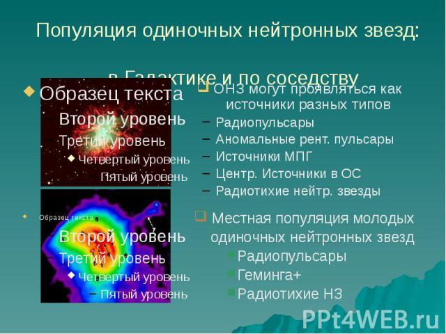 Популяция одиночных нейтронных звезд: в Галактике и по соседству ОНЗ могут проявляться как источники разных типов Радиопульсары Аномальные рент. пульсары Источники МПГ Центр. Источники в ОС Радиотихие нейтр. звезды