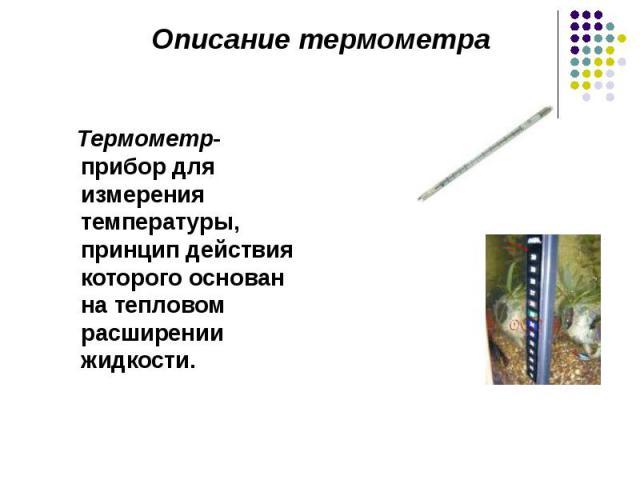 Термометр- прибор для измерения температуры, принцип действия которого основан на тепловом расширении жидкости. Термометр- прибор для измерения температуры, принцип действия которого основан на тепловом расширении жидкости.