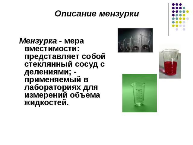 Мензурка - мера вместимости: представляет собой стеклянный сосуд с делениями; - применяемый в лабораториях для измерений объема жидкостей. Мензурка - мера вместимости: представляет собой стеклянный сосуд с делениями; - применяемый в лабораториях для…