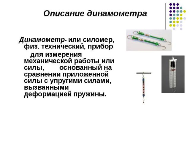 Динамометр- или силомер, физ. технический, прибор Динамометр- или силомер, физ. технический, прибор для измерения механической работы или силы, основанный на сравнении приложенной силы с упругими силами, вызванными деформацией пружины.