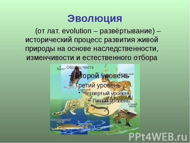 Эволюция (от лат. evolution – развёртывание) – исторический процесс развития живой природы на основе наследственности, изменчивости и естественного отбора