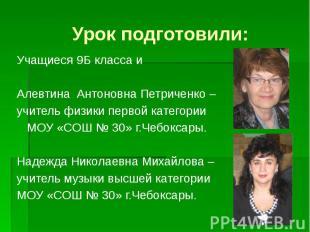 Урок подготовили: Учащиеся 9Б класса и Алевтина Антоновна Петриченко – учитель ф