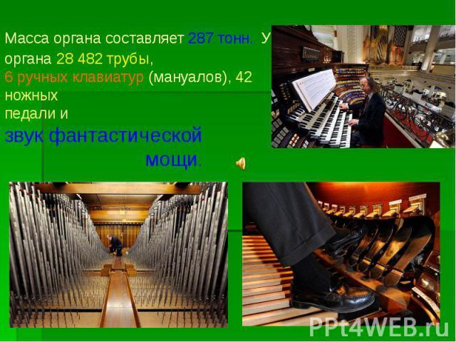 Масса органа составляет 287 тонн. У органа 28 482 трубы, 6 ручных клавиатур (мануалов), 42 ножных педали и звук фантастической мощи.