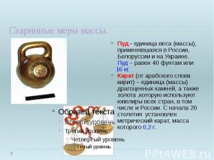 Старинные меры массы. Пуд - единица веса (массы), применявшаяся в России, Белору