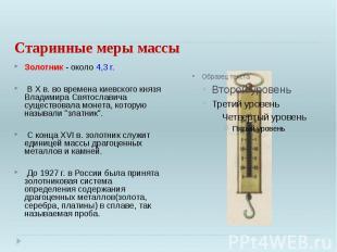 Старинные меры массы Золотник - около 4,3 г. В X в. во времена киевского князя В