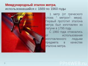Международный эталон метра, использовавшийся с 1889 по 1960 годы 1 метр (от греч