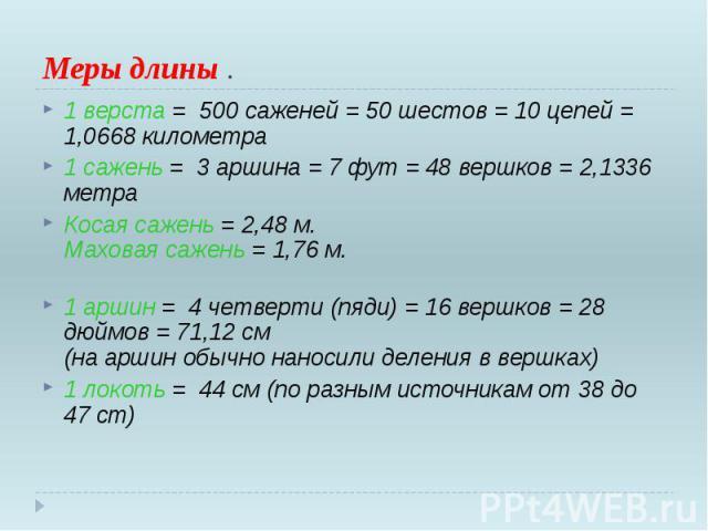 Меры длины . 1 верста = 500 саженей = 50 шестов = 10 цепей = 1,0668 километра 1 сажень = 3 аршина = 7 фут = 48 вершков = 2,1336 метра Косая сажень = 2,48 м. Маховая сажень = 1,76 м. 1 аршин = 4 четверти (пяди) = 16 вершков = 28 дюй…