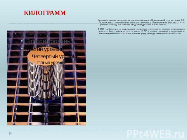 КИЛОГРАММ Килограмм, единица массы, одна из семи основных единиц Международной системы единиц (СИ). Он равен массе международного прототипа, хранимого в Международном бюро мер и весов. Прототип в 1799 году был выполнен в виде цилиндрической гири из …